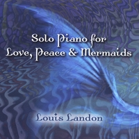 Louis Landon - Solo Piano for Love, Peace & Mermaids [Landon Creative, Inc LCICD0013] 2010