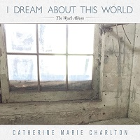 Catherine Marie Charlton - I Dream About This World: The Wyeth Album [Phil's Records ] 2017